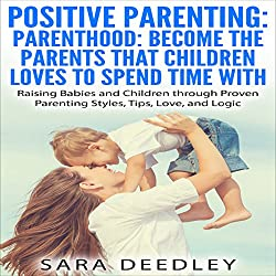 Positive Parenting: Parenthood: Become the Parents that Children Love to Spend Time With