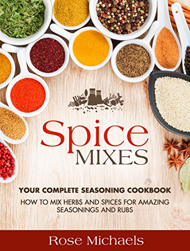 Spice Mixes: Your Complete Seasoning Cookbook: How to Mix Herbs And Spices For Amazing Seasonings and Rubs - Spice Roses