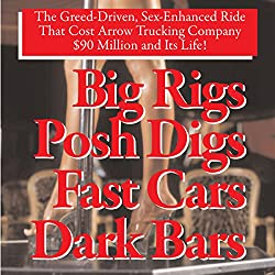 Big Rigs, Posh Digs, Fast Cars, Dark Bars! The Greed-Driven, Sex-Enhanced Ride That Cost Arrow Trucking Company $90 Million and Its Life!