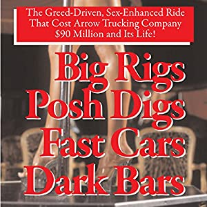 Big Rigs, Posh Digs, Fast Cars, Dark Bars! The Greed-Driven, Sex-Enhanced Ride That Cost Arrow Trucking Company $90 Million and Its Life! Audiobook