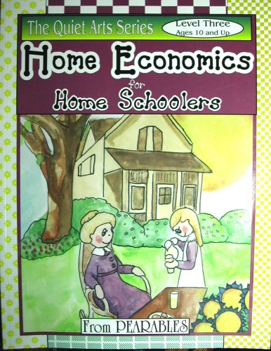 Home Economics for Home Schoolers (The Quiet Arts Series, Level Three-Ages 10 and up.)