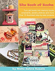 The Book of Books - Art and Craft Projects using Old Books: Turn your old books into beautiful shelves, memory books, jewelry, ornaments and more