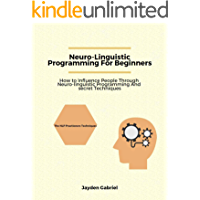 Neuro-Linguistic Programming For Beginners: How to Influence People through Neuro-Linguistic Programming and Secret…