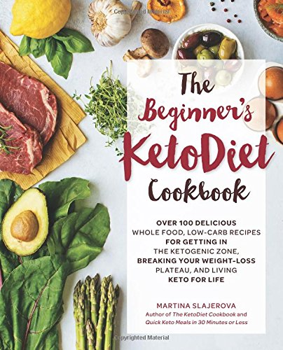The Beginner's KetoDiet Cookbook: Over 100 Delicious Whole Food, Low-Carb Recipes for Getting in the Ketogenic Zone Breaking Your Weight-Loss Plateau, and Living Keto for Life by Martina Slajerova
