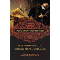 Permanent Revolution: The Reformation and the Illiberal Roots of Liberalism