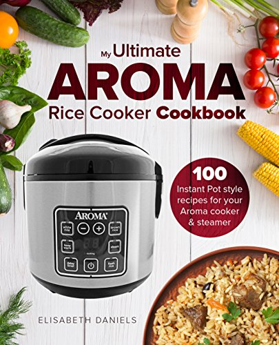 The Ultimate AROMA Rice Cooker Cookbook: 100 illustrated Instant Pot style recipes for your Aroma cooker & steamer (Professional Home Multicookers) by Elizabeth Daniels