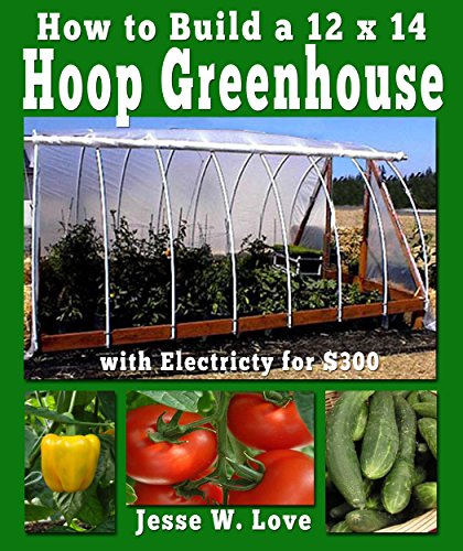 How to Build a 12'x14' Hoop Greenhouse with Electricity for $300 by [Love, Jesse W.]