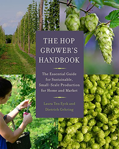 The Hop Grower's Handbook: The Essential Guide for Sustainable, Small-Scale Production for Home and Market by Laura Ten Eyck, Dietrich Gehring