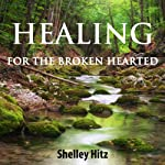 Healing for the Broken Hearted: Discover Lasting Freedom in Christ | Shelley Hitz