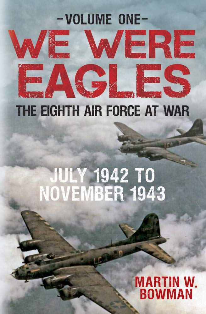 Read Online We Were Eagles Volume One: The Eighth Air Force at War July 1942 to November 1943 pdf epub