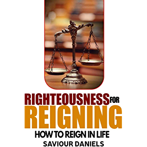 Righteousness For Reigning: Understanding The Power of Righteousness For Reigning (Reigning In Life Book 1)