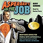Asperger's on the Job: Must-Have Advice for People with Asperger's or High Functioning Autism and their Employers, Educators, and Advocates | Rudy Simone