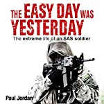 The Easy Day Was Yesterday: The Extreme Life of an SAS Soldier | Paul Jordan