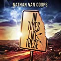 In Times Like These Audiobook by Nathan Van Coops Narrated by Neil Hellegers