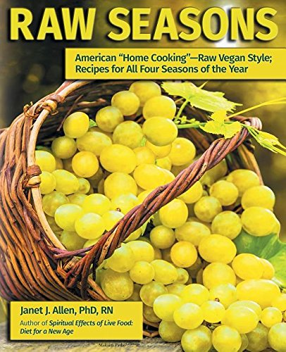 Raw Seasons: American Home Cooking-Raw Vegan Style; Recipes for All Four Seasons of the Year by Janet J Allen