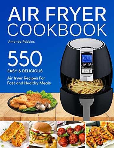 Air fryer Cookbook: 550 Easy and Delicious Air Fryer Recipes For Fast and Healthy Meals (with Nutrition Facts) by Amanda Robbins