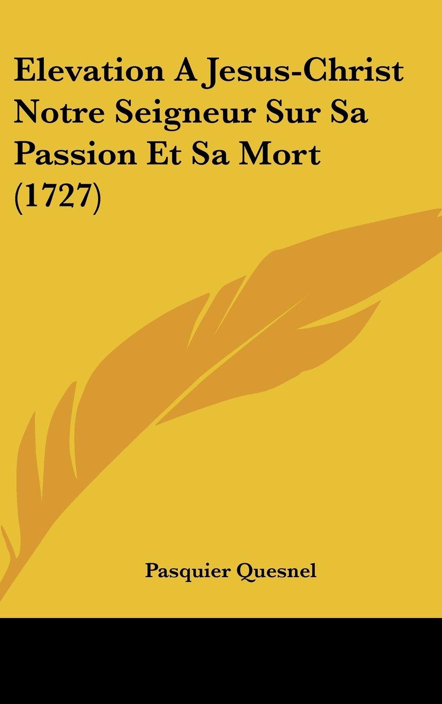 Download Elevation A Jesus-Christ Notre Seigneur Sur Sa Passion Et Sa Mort (1727) (French Edition) ebook