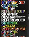 Graphic Design, Referenced: A Visual Guide to the Language, Applications, and History of Graphic Design