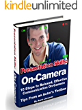 Presentation Skills: On-Camera: 10 Steps to Relaxed, Effective Communication On-Camera, Tips From an Actor's Toolbox
