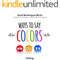Ways to Say COLORS: in Spanish, Japanese, Russian and English: Build Multilingual Minds (Ways to Say Series of Multilingual Development Books Book 1)