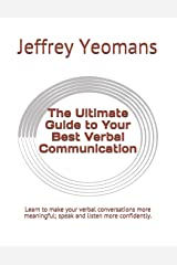 The Ultimate Guide to Your Best Verbal Communication: Learn to make your verbal conversations more meaningful, speak and listen more confidently. Paperback