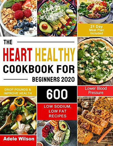 The Heart Healthy Cookbook for Beginners 2020: 600 Low Sodium, Low Fat  Recipes to Drop Pounds, Improve Health and Lower Blood Pressure (21 Day  Meal Plan Included): Wilson, Adele: 9798618332088: Amazon.com: Books