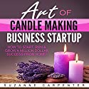 Art of Candle Making Business Startup: How to Start, Run & Grow a Million Dollar Success from Home! Audiobook by Suzanne Carpenter Narrated by Raine Barrett
