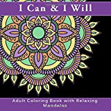I Can and I Will Adult Coloring Book with Relaxing Mandalas: A Coloring Book for Grownups with Antistress Designs for Relaxation, Meditation and ... anxiety relief, meditation, and mindfulness)