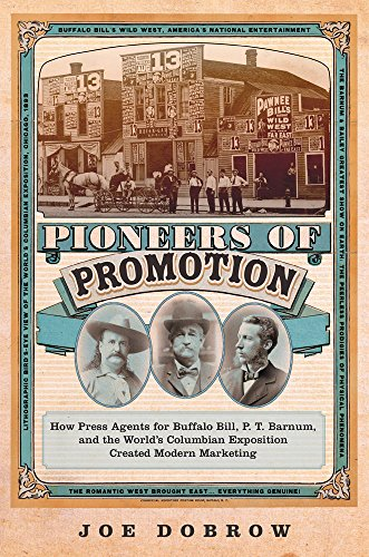 Pioneers of Promotion: How Press Agents for Buffalo Bill, P. T. Barnum, and the World's Columbian Exposition Created Modern Marketing (William F. Cody ... the History and Culture of the American West)
