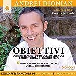 Obiettivi: Come ottenere tutto quello che vuoi e molto prima di quanto pensi   Andrei Dionian