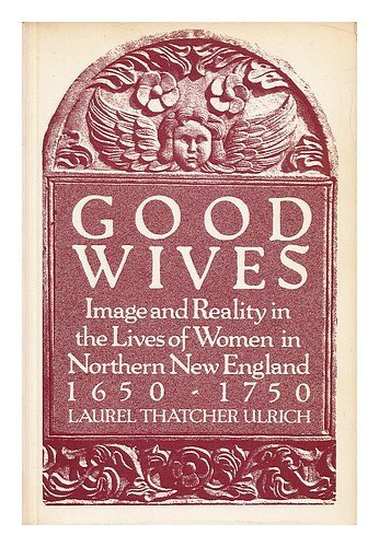 Good Wives: Image and Reality in the Lives of Women in Northern New England 1650-1750
