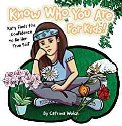 Know Who You Are - for Kids!: Katy Finds the Confidence to Be Her True Self