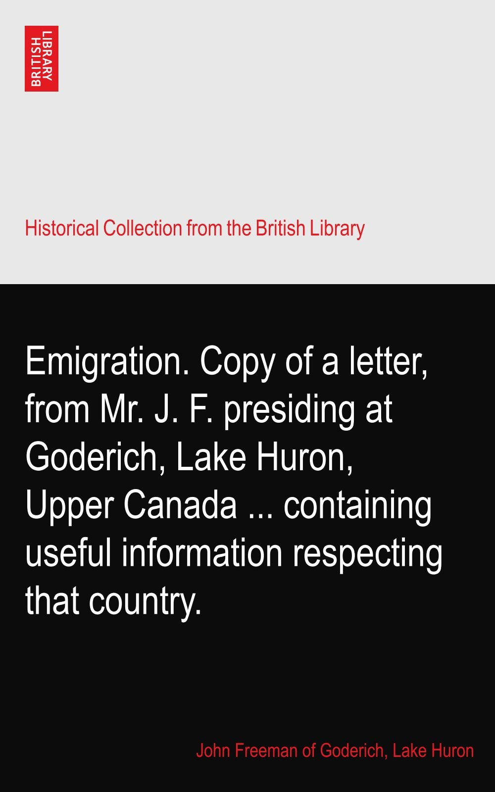 Download Emigration. Copy of a letter, from Mr. J. F. presiding at Goderich, Lake Huron, Upper Canada ... containing useful information respecting that country. PDF