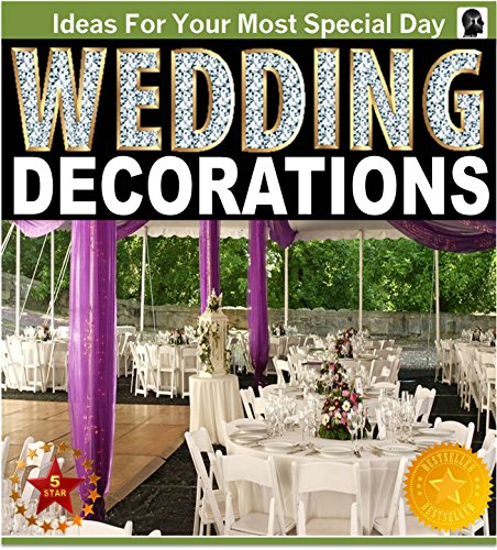 Wedding Decorating Books (Wedding Decorations : An Illustrated Picture Guide Book: Wedding Decoration Inspirations and Ideas for  Your Most Special Day (wedding decor, wedding decorating, ... design) (Weddings by Sam Siv Book)