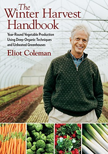 Eliot Coleman: The Winter Harvest Handbook : Year-Round Vegetable Production Using Deep-Organic Techniques and Unheated Greenhouses (Paperback); 2009 Edition