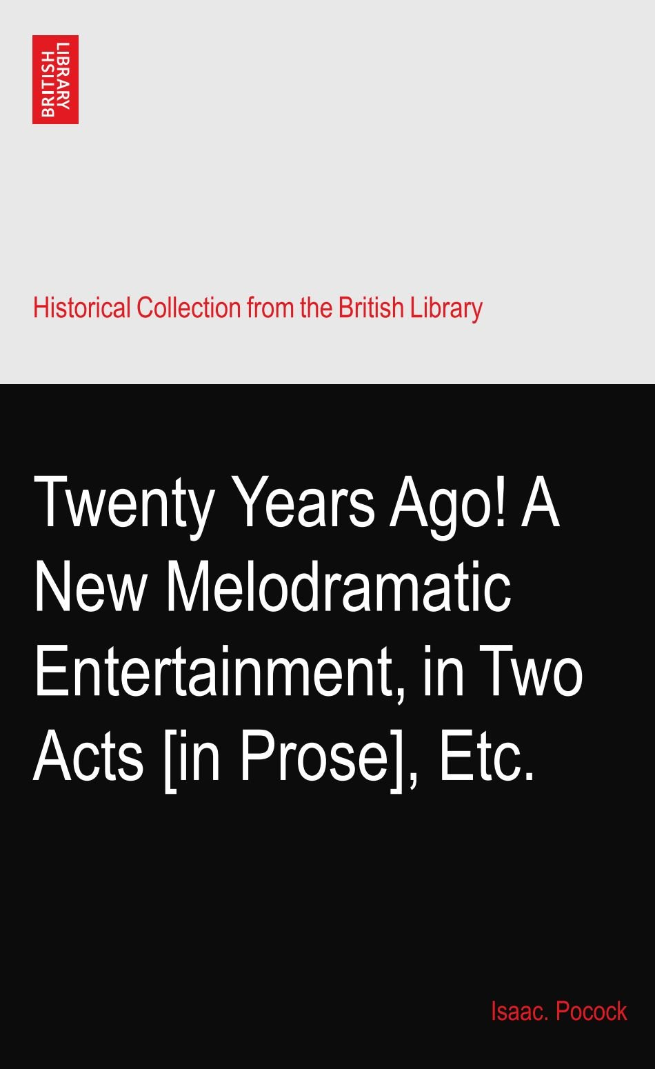 Download Twenty Years Ago! A New Melodramatic Entertainment, in Two Acts [in Prose], Etc. pdf