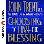 Choosing to Live the Blessing: Bring the Gift of Light and Life to Every Relationship | John Trent