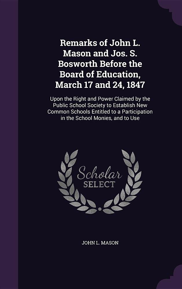 Download Remarks of John L. Mason and Jos. S. Bosworth Before the Board of Education, March 17 and 24, 1847: Upon the Right and Power Claimed by the Public ... in the School Monies, and to Use ebook