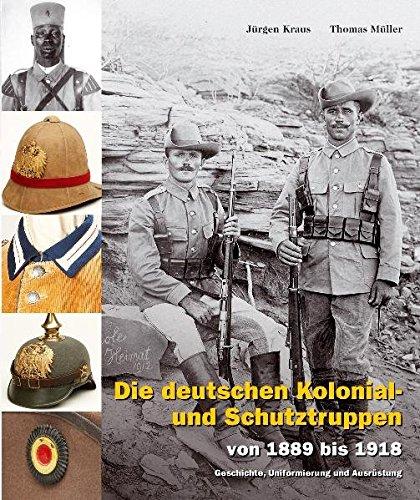 Die deutschen Kolonial- und Schutztruppen: von 1889 bis 1918 – Geschichte, Uniformierung und Ausrüstung