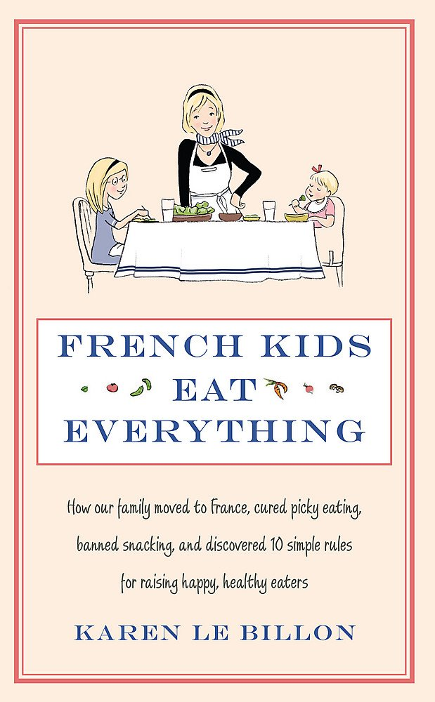 French Kids Eat Everything  How Our Family Moved To France Cured Picky Eating Banned Snacking And Discovered 10 Simple Rules For Raising Happy Healthy Eaters