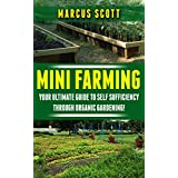 Mini Farming: Your Ultimate Guide to Self Sufficiency through Organic Farming (Organic Farming, Homesteading, Mini Farming)