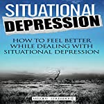 Situational Depression: How to Feel Better While Dealing with Situational Depression | Melody Stressdone