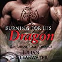 Burning for His Dragon: Gay Paranormal Romance Audiobook by Julian Clearwater Narrated by Paul Bright