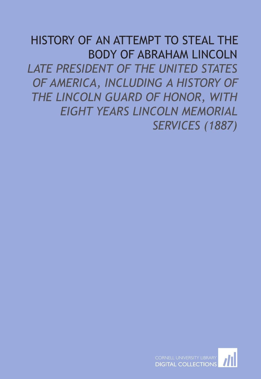 Download History of an Attempt to Steal the Body of Abraham Lincoln: Late President of the United States of America, Including a History of the Lincoln Guard ... Eight Years Lincoln Memorial Services (1887) ebook