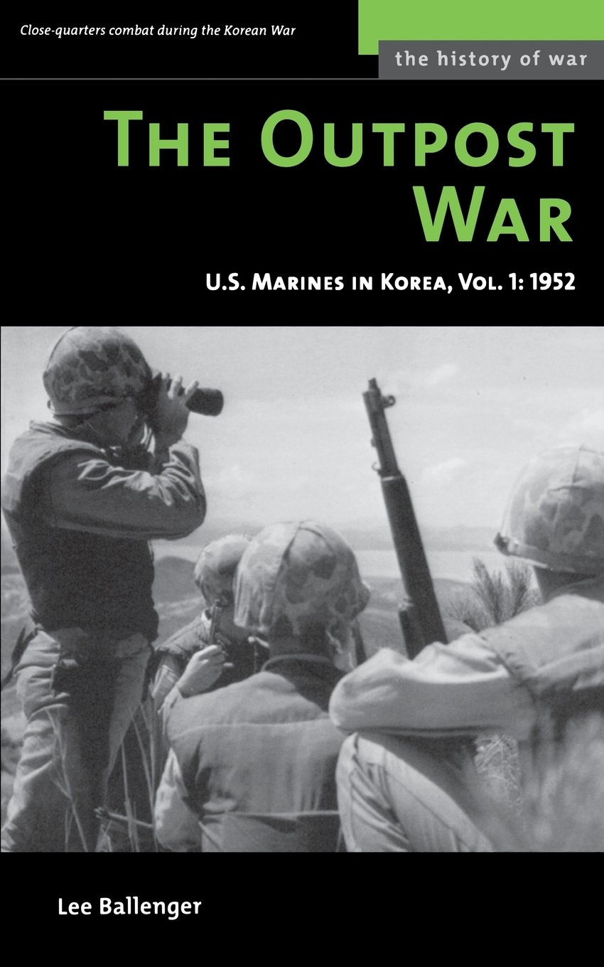 The Outpost War US Marine Corps In Korea Volume I 1952 History Of Vol 1 Lee Ballenger 9781574887396 Amazon Books