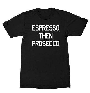 464325328fd Amazon.com: Expresso Then Prosecco Shirt: Clothing