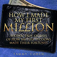 How I Made My First Million: Sixteen True Stories of How British Tycoons Made Their Fortune Audiobook by Tammy Cohen Narrated by Geoff Barham