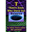 T Theory Says: Who Owns Our Universe (Trillion Universe Theory Book 4)