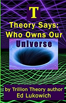 T Theory Says: Who Owns Our Universe (Trillion Universe Theory Book 4) by [Lukowich, Ed]