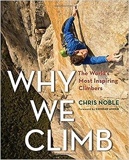 Why We Climb: The Worldu0027s Most Inspiring Climbers: Chris Noble:  9781493018536: Amazon.com: Books
